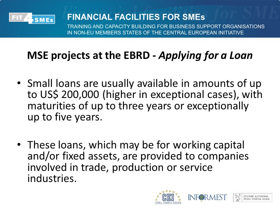 MSE projects at the EBRD - Applying for a Loan Small loans are usually available in amounts of up to US$ 200,000 (higher in exceptional cases), with m