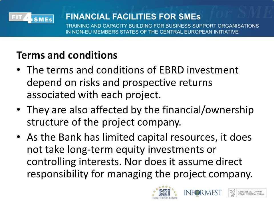 Terms and conditions The terms and conditions of EBRD investment depend on risks and prospective returns associated with each project. They are also a