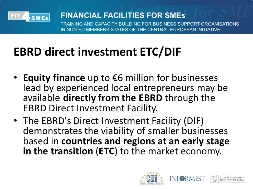 EBRD direct investment ETC/DIF Equity finance up to €6 million for businesses lead by experienced local entrepreneurs may be available directly from t