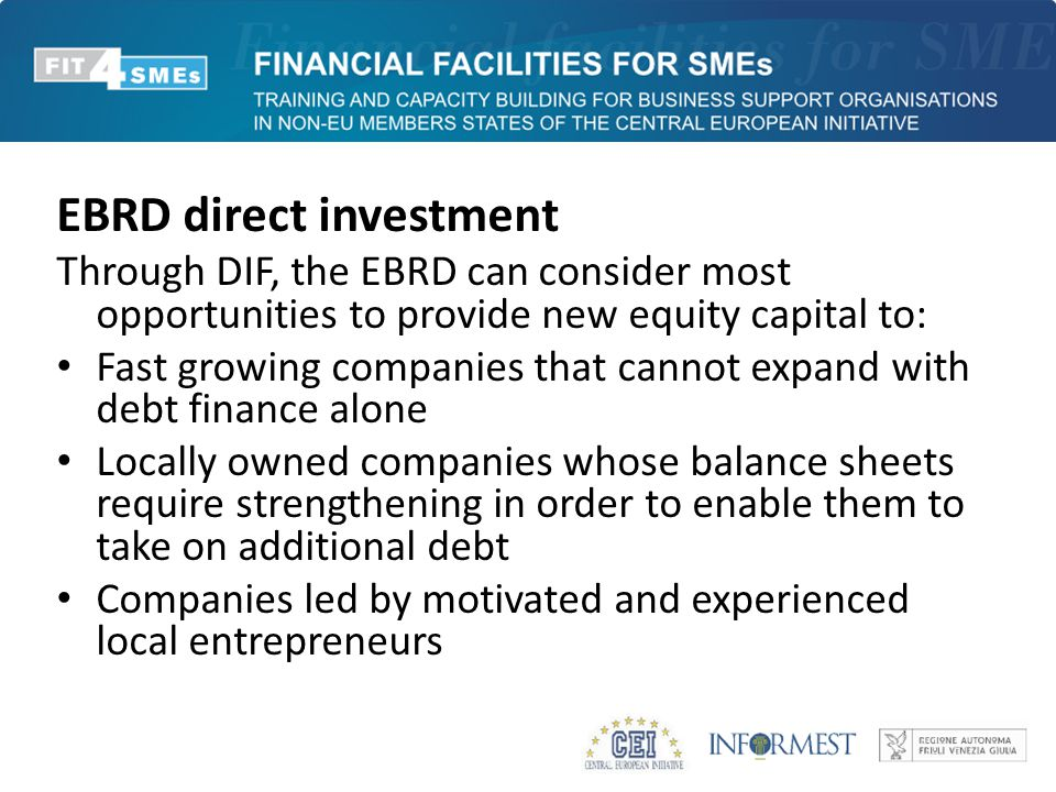 EBRD direct investment Through DIF, the EBRD can consider most opportunities to provide new equity capital to: Fast growing companies that cannot expand with debt finance alone Locally owned companies whose balance sheets require strengthening in order to enable them to take on additional debt Companies led by motivated and experienced local entrepreneurs
