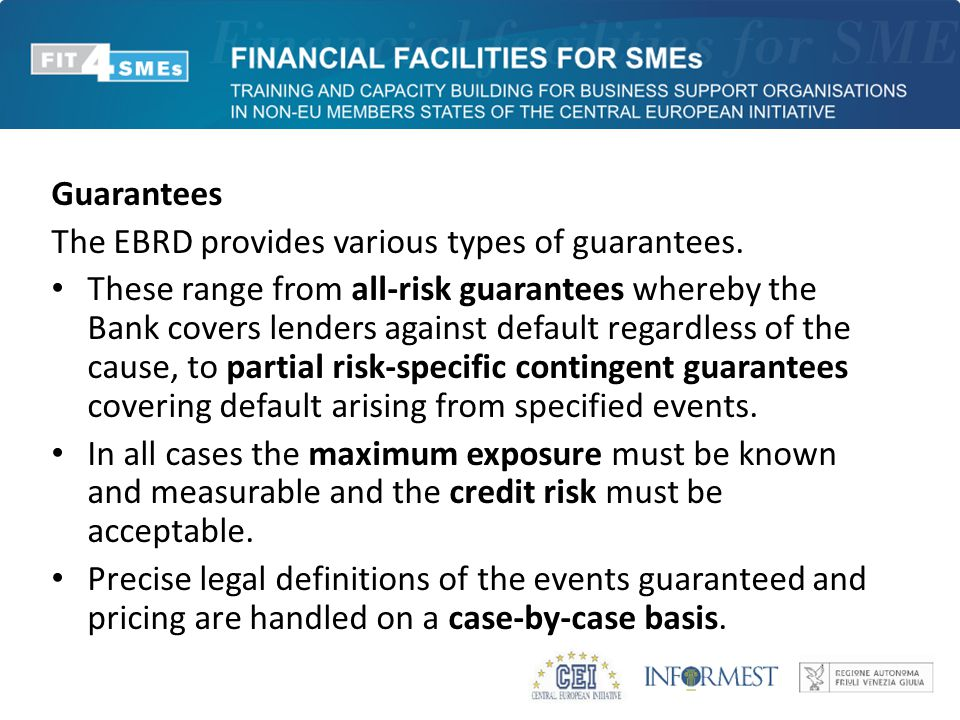 Guarantees The EBRD provides various types of guarantees. These range from all-risk guarantees whereby the Bank covers lenders against default regardl