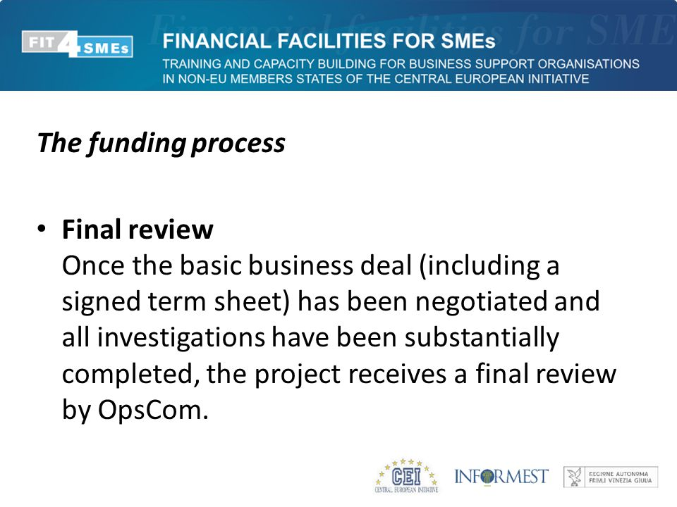 The funding process Final review Once the basic business deal (including a signed term sheet) has been negotiated and all investigations have been substantially completed, the project receives a final review by OpsCom.