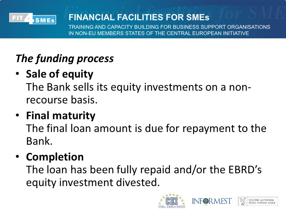 The funding process Sale of equity The Bank sells its equity investments on a non- recourse basis. Final maturity The final loan amount is due for rep