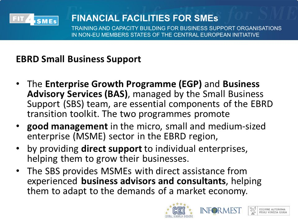 EBRD Small Business Support The Enterprise Growth Programme (EGP) and Business Advisory Services (BAS), managed by the Small Business Support (SBS) te