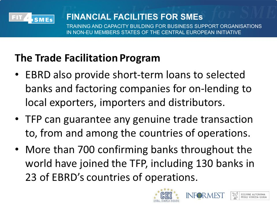 The Trade Facilitation Program EBRD also provide short-term loans to selected banks and factoring companies for on-lending to local exporters, importers and distributors.