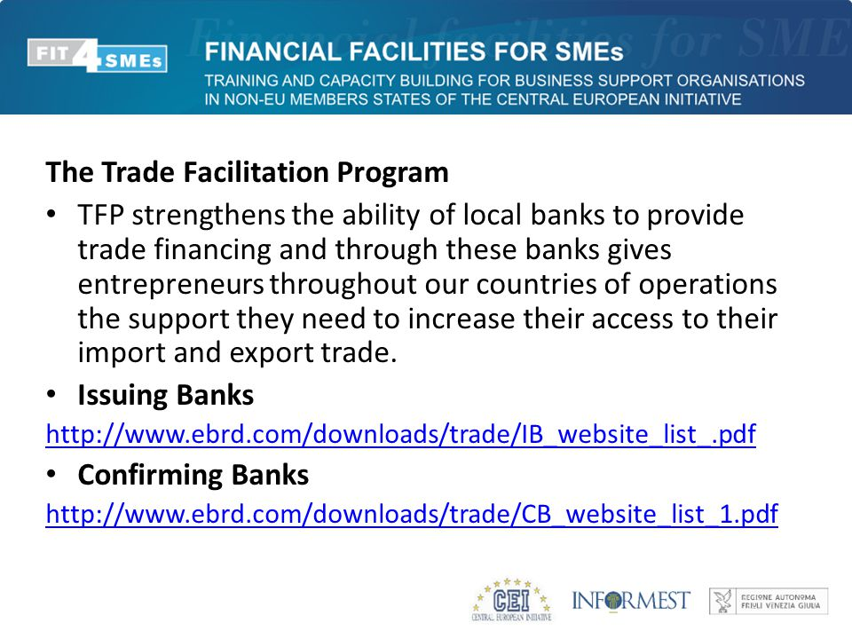The Trade Facilitation Program TFP strengthens the ability of local banks to provide trade financing and through these banks gives entrepreneurs throughout our countries of operations the support they need to increase their access to their import and export trade.