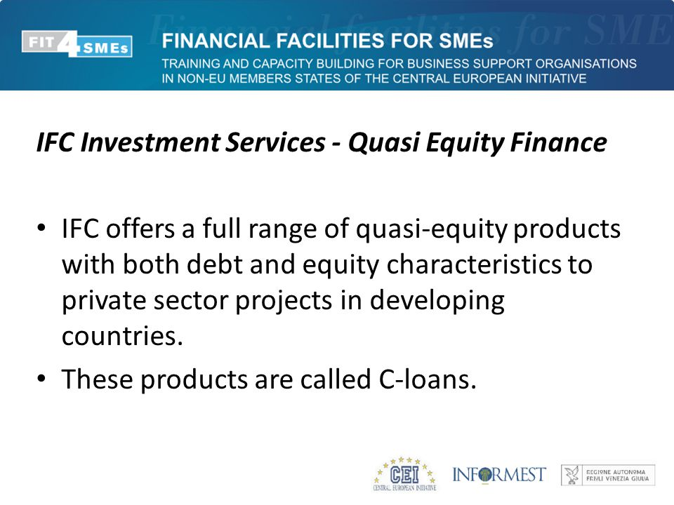 IFC Investment Services - Quasi Equity Finance IFC offers a full range of quasi-equity products with both debt and equity characteristics to private sector projects in developing countries.