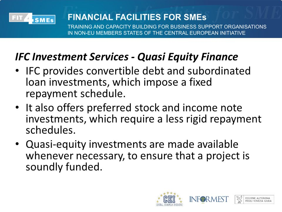 IFC Investment Services - Quasi Equity Finance IFC provides convertible debt and subordinated loan investments, which impose a fixed repayment schedule.