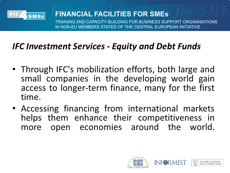 IFC Investment Services - Equity and Debt Funds Through IFC's mobilization efforts, both large and small companies in the developing world gain access