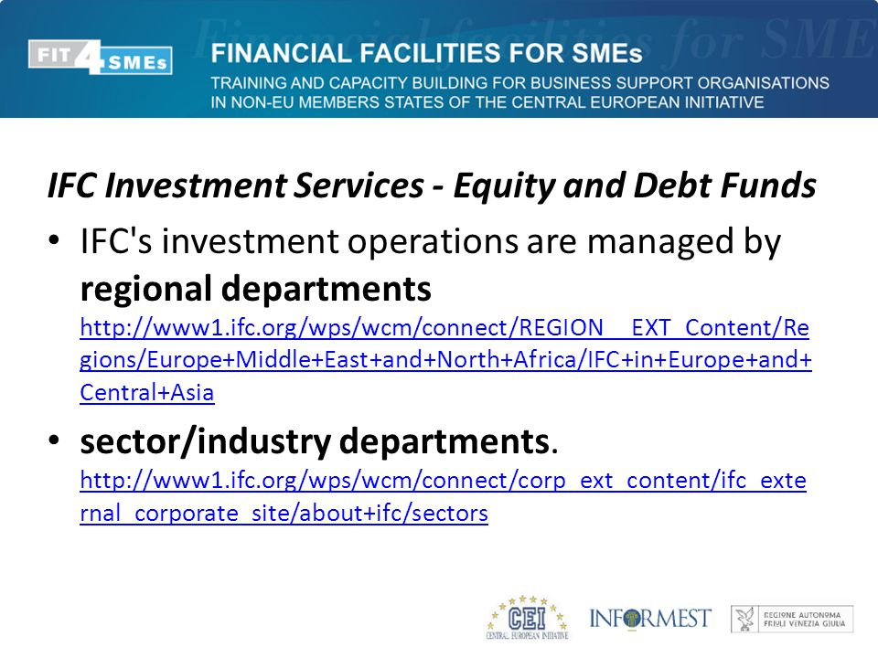 IFC Investment Services - Equity and Debt Funds IFC's investment operations are managed by regional departments http://www1.ifc.org/wps/wcm/connect/RE