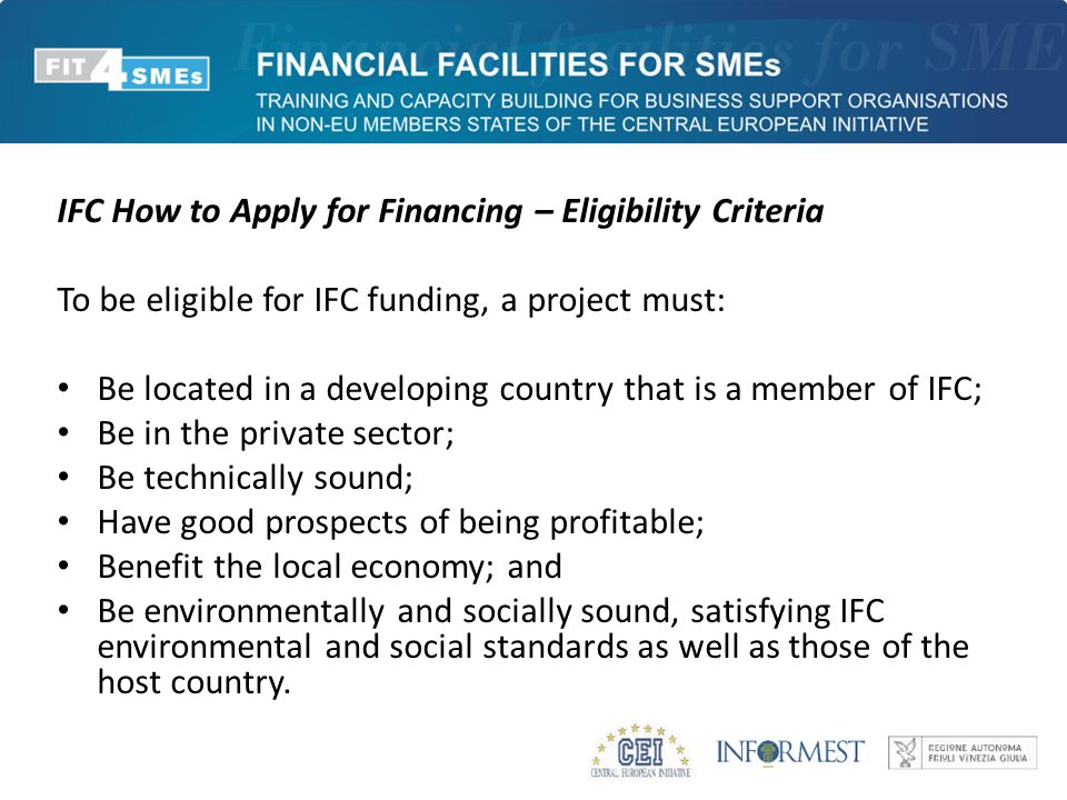 IFC How to Apply for Financing – Eligibility Criteria To be eligible for IFC funding, a project must: Be located in a developing country that is a member of IFC; Be in the private sector; Be technically sound; Have good prospects of being profitable; Benefit the local economy; and Be environmentally and socially sound, satisfying IFC environmental and social standards as well as those of the host country.