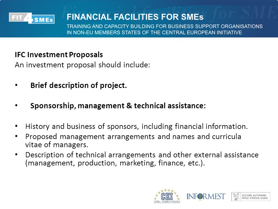 IFC Investment Proposals An investment proposal should include: Brief description of project. Sponsorship, management & technical assistance: History