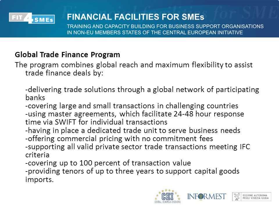 Global Trade Finance Program The program combines global reach and maximum flexibility to assist trade finance deals by: -delivering trade solutions through a global network of participating banks -covering large and small transactions in challenging countries -using master agreements, which facilitate 24-48 hour response time via SWIFT for individual transactions -having in place a dedicated trade unit to serve business needs -offering commercial pricing with no commitment fees -supporting all valid private sector trade transactions meeting IFC criteria -covering up to 100 percent of transaction value -providing tenors of up to three years to support capital goods imports.