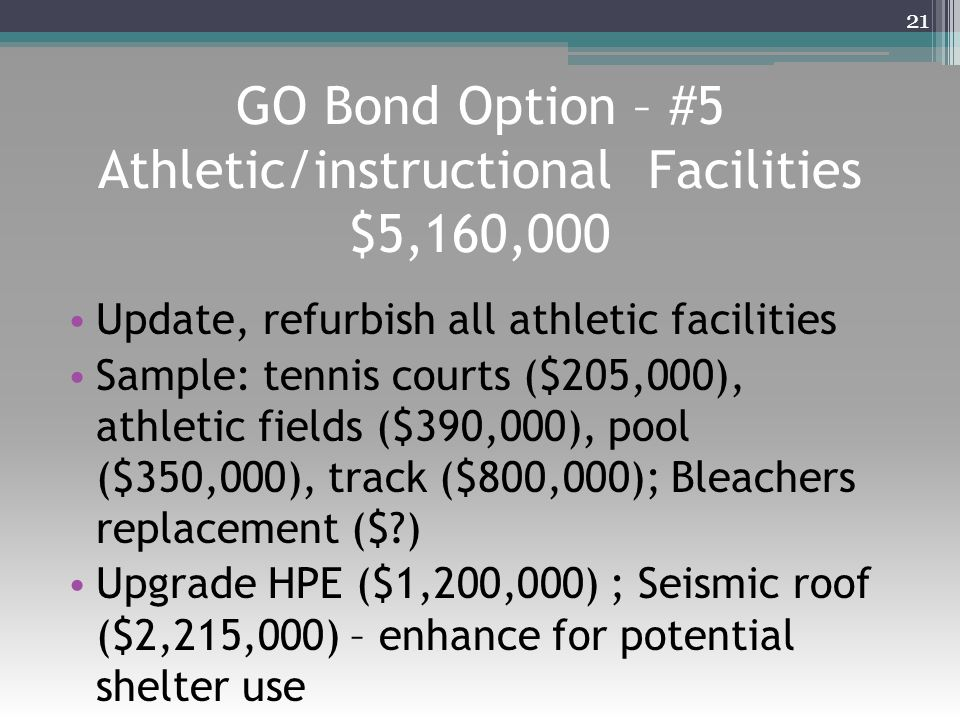 GO Bond Option – #5 Athletic/instructional Facilities $5,160,000 Update, refurbish all athletic facilities Sample: tennis courts ($205,000), athletic fields ($390,000), pool ($350,000), track ($800,000); Bleachers replacement ($?) Upgrade HPE ($1,200,000) ; Seismic roof ($2,215,000) – enhance for potential shelter use 21