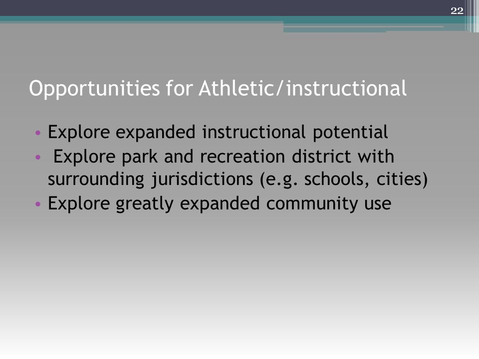 Opportunities for Athletic/instructional Explore expanded instructional potential Explore park and recreation district with surrounding jurisdictions (e.g.