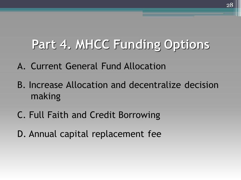 Part 4. MHCC Funding Options A.Current General Fund Allocation B. Increase Allocation and decentralize decision making C. Full Faith and Credit Borrow