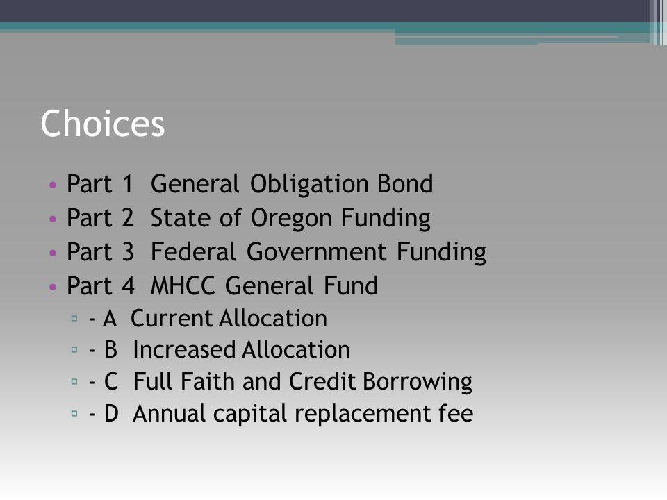 Choices Part 1 General Obligation Bond Part 2 State of Oregon Funding Part 3 Federal Government Funding Part 4 MHCC General Fund ▫ - A Current Allocation ▫ - B Increased Allocation ▫ - C Full Faith and Credit Borrowing ▫ - D Annual capital replacement fee