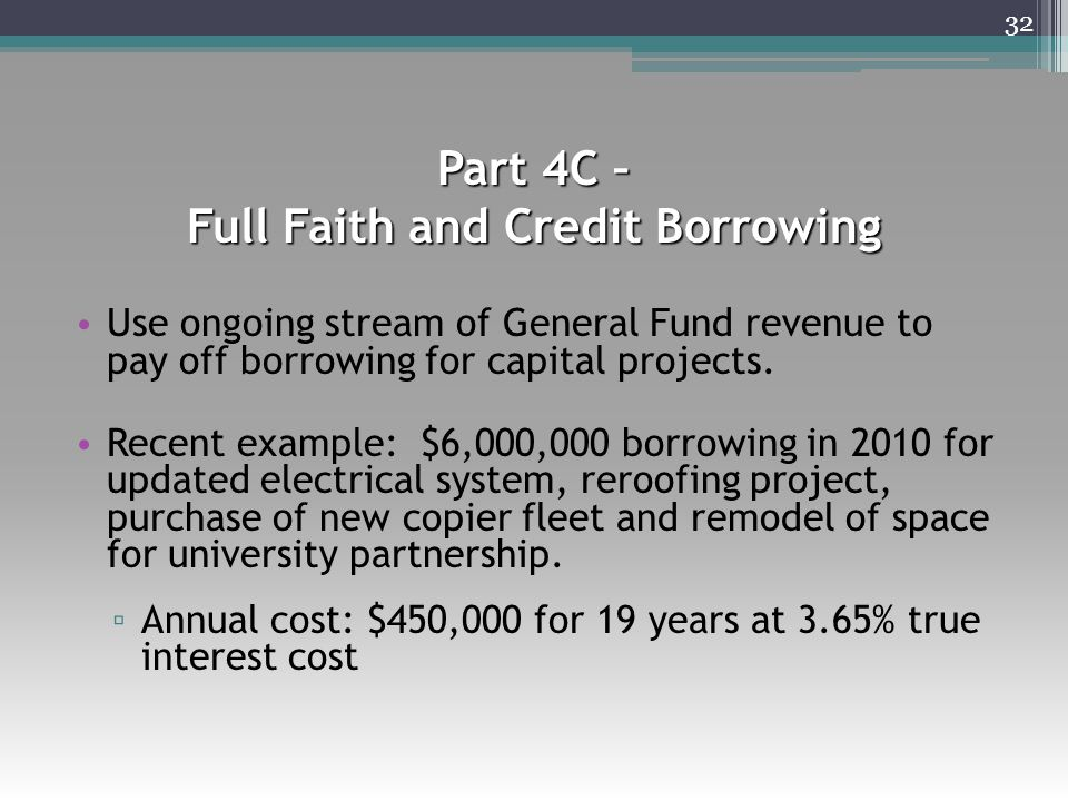 Part 4C – Full Faith and Credit Borrowing Use ongoing stream of General Fund revenue to pay off borrowing for capital projects. Recent example: $6,000