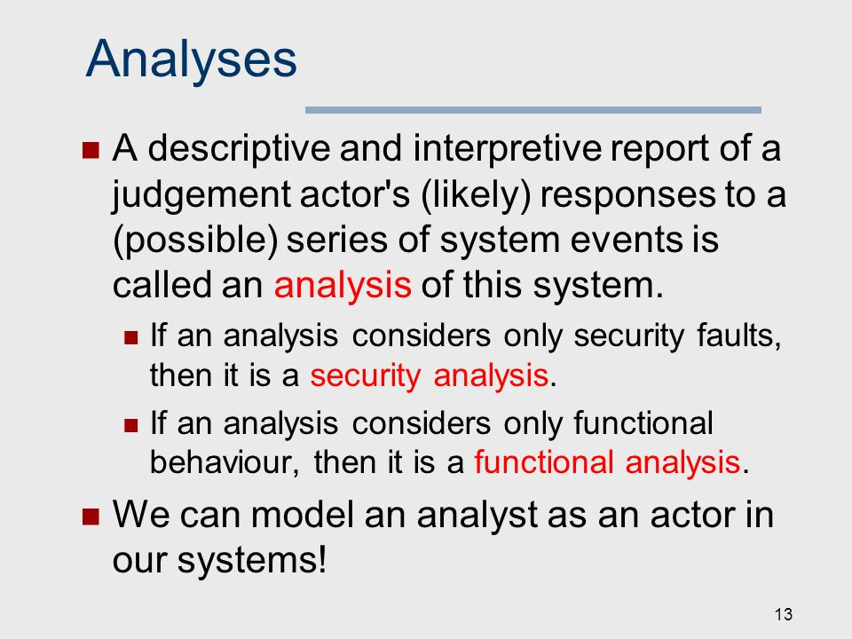 Analyses A descriptive and interpretive report of a judgement actor s (likely) responses to a (possible) series of system events is called an analysis of this system.