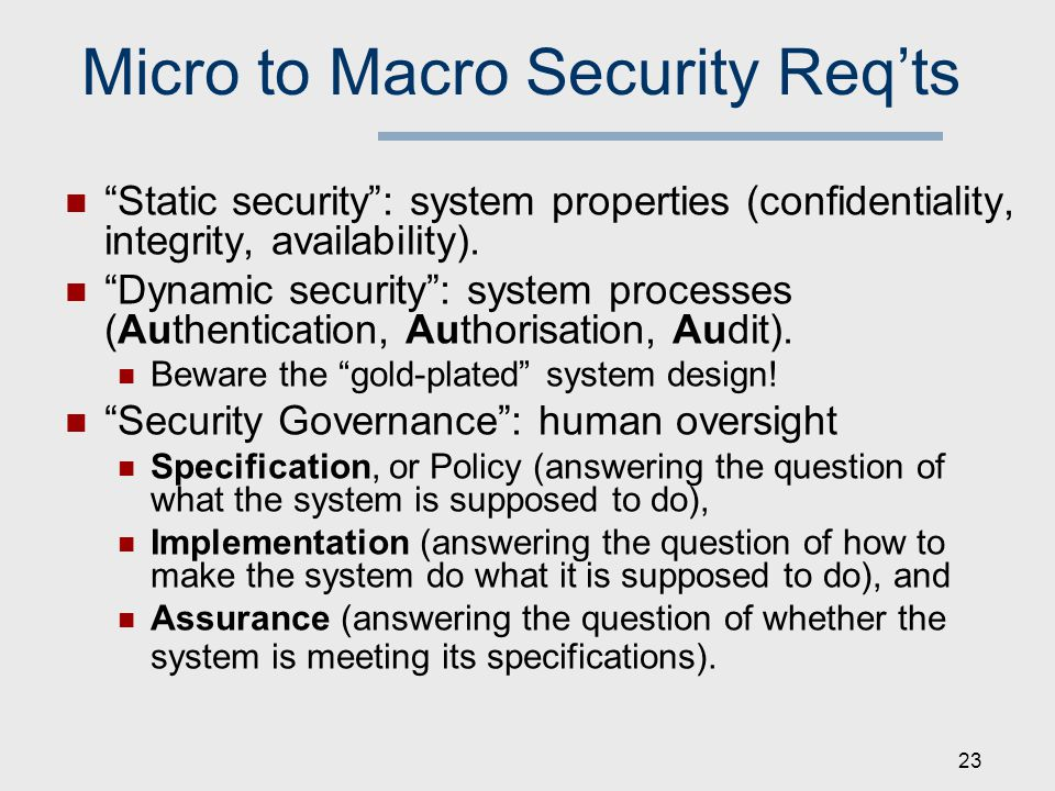 Micro to Macro Security Req'ts Static security : system properties (confidentiality, integrity, availability).