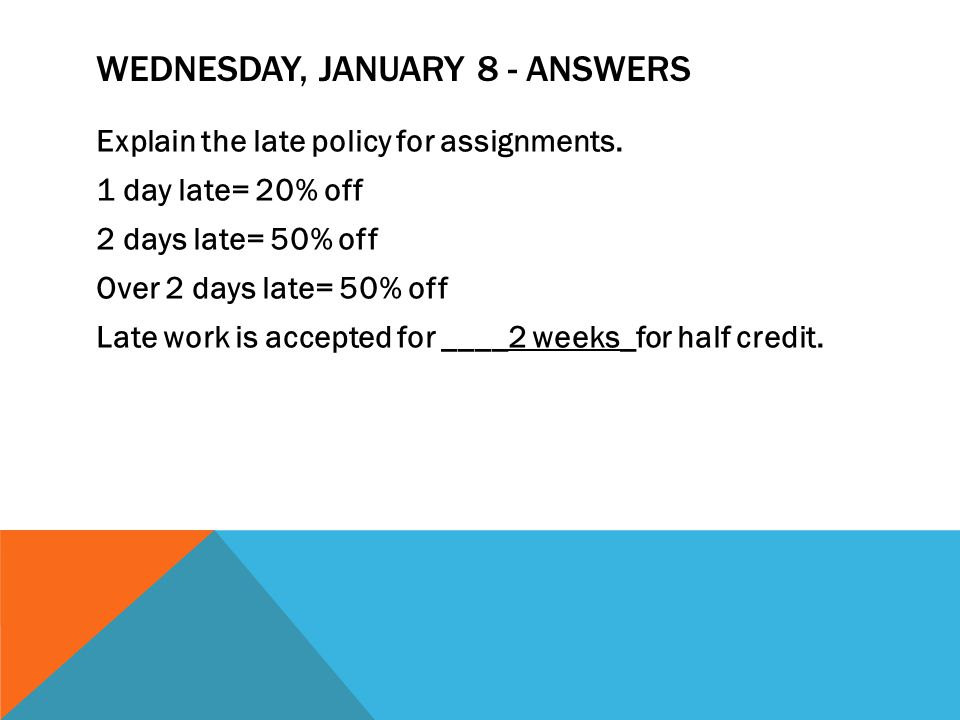 WEDNESDAY, JANUARY 8 - ANSWERS Explain the late policy for assignments.