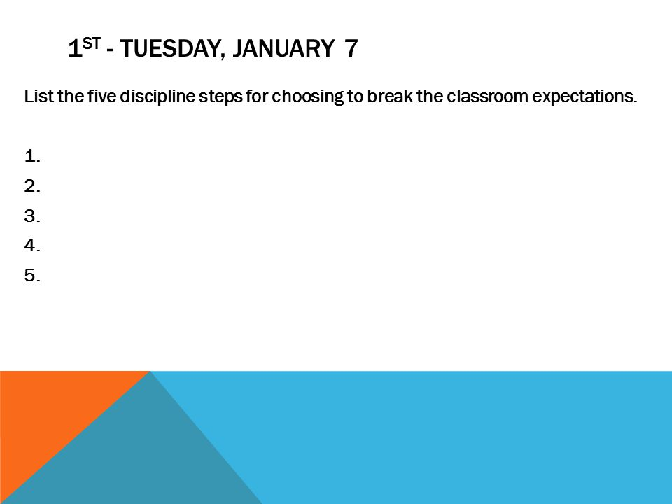 1 ST - TUESDAY, JANUARY 7 List the five discipline steps for choosing to break the classroom expectations.