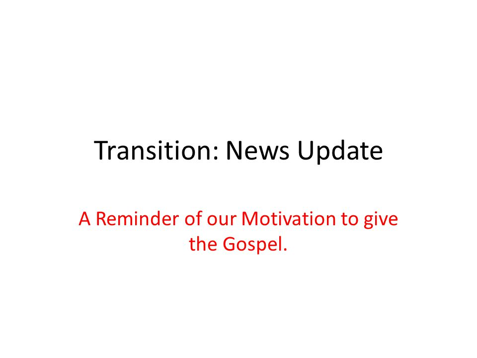 Transition: News Update A Reminder of our Motivation to give the Gospel.