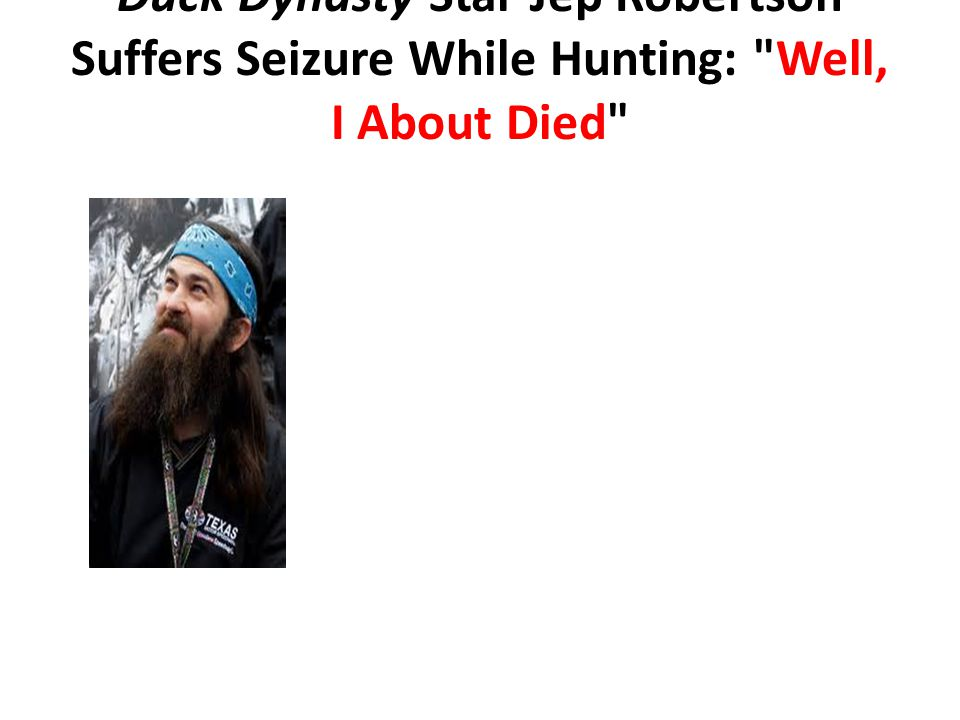 Duck Dynasty Star Jep Robertson Suffers Seizure While Hunting: Well, I About Died