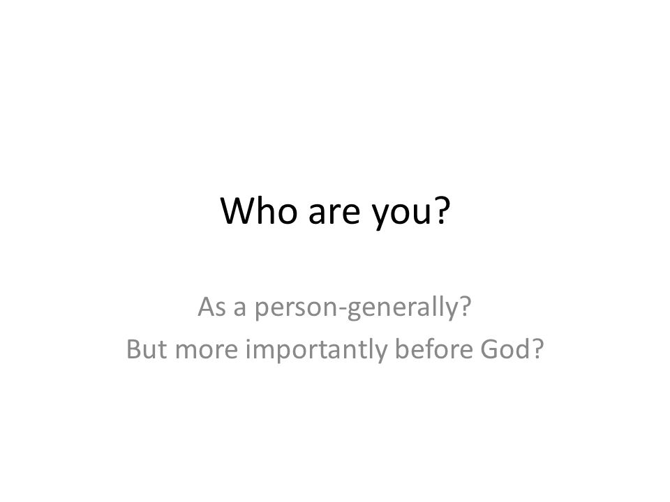 Who are you As a person-generally But more importantly before God