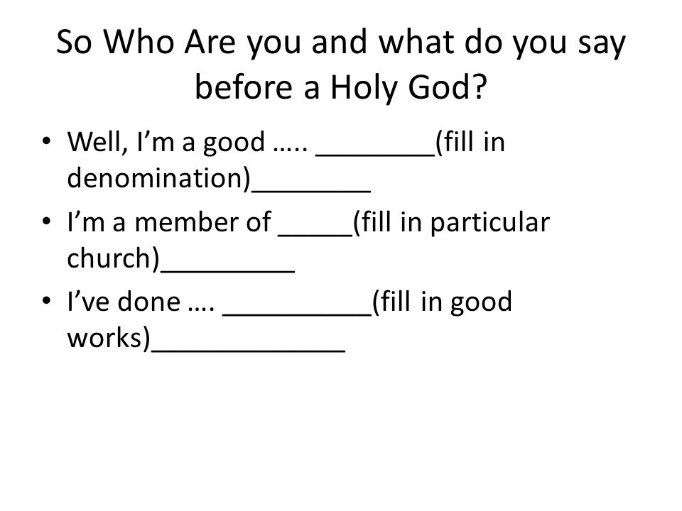 So Who Are you and what do you say before a Holy God.