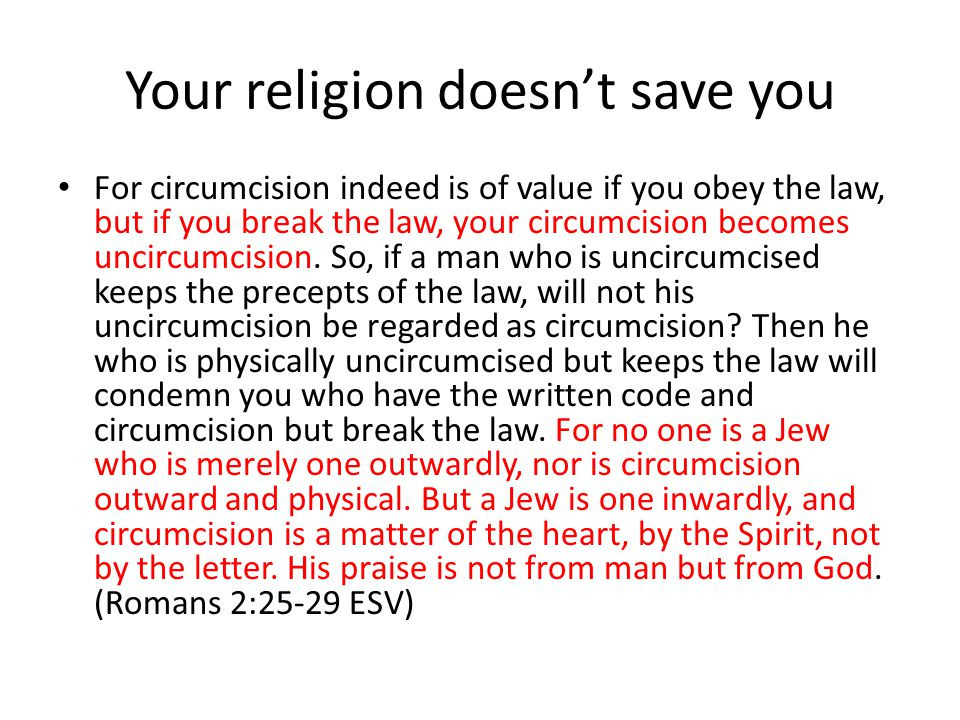 Your religion doesn't save you For circumcision indeed is of value if you obey the law, but if you break the law, your circumcision becomes uncircumcision.