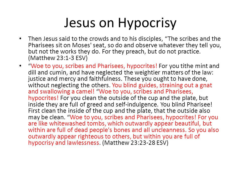 Jesus on Hypocrisy Then Jesus said to the crowds and to his disciples, The scribes and the Pharisees sit on Moses seat, so do and observe whatever they tell you, but not the works they do.