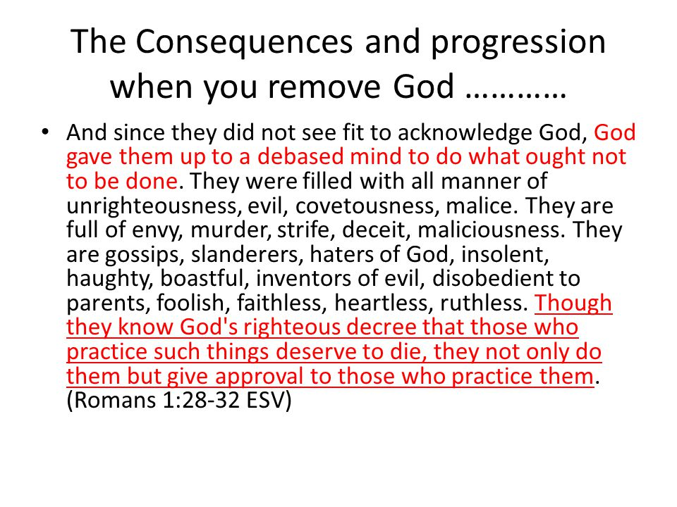 The Consequences and progression when you remove God ………… And since they did not see fit to acknowledge God, God gave them up to a debased mind to do what ought not to be done.
