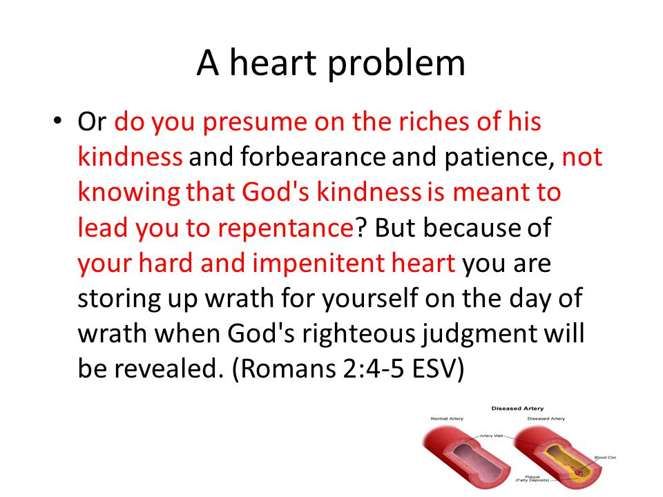 A heart problem Or do you presume on the riches of his kindness and forbearance and patience, not knowing that God s kindness is meant to lead you to repentance.