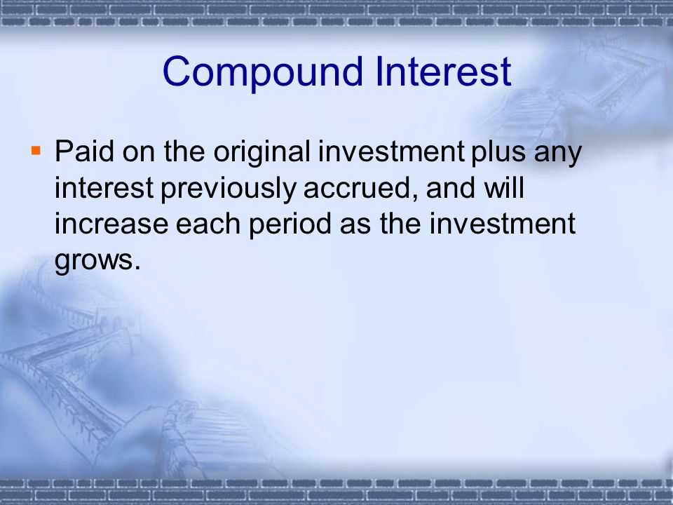 Compound Interest  Paid on the original investment plus any interest previously accrued, and will increase each period as the investment grows.
