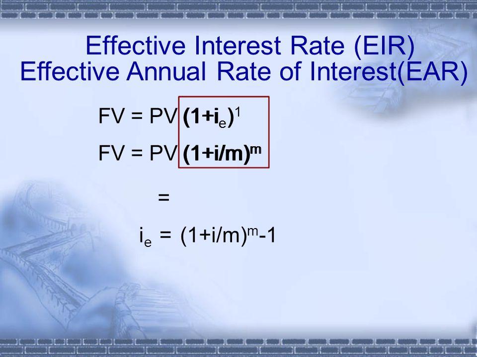Effective Interest Rate (EIR) FV = PV (1+i/m) m (1+i/m) m i e =(1+i/m) m -1 ieie FV = PV (1+i ) 1 (1+i e ) = Effective Annual Rate of Interest(EAR)