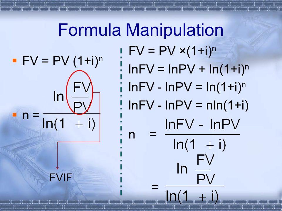 Formula Manipulation  FV = PV (1+i) n  n = FV = PV ×(1+i) n lnFV = lnPV + ln(1+i) n lnFV - lnPV = ln(1+i) n lnFV - lnPV = nln(1+i) n = FVIF =