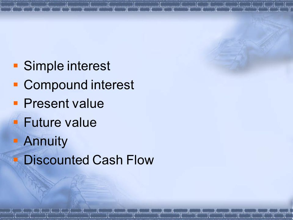  Simple interest  Compound interest  Present value  Future value  Annuity  Discounted Cash Flow
