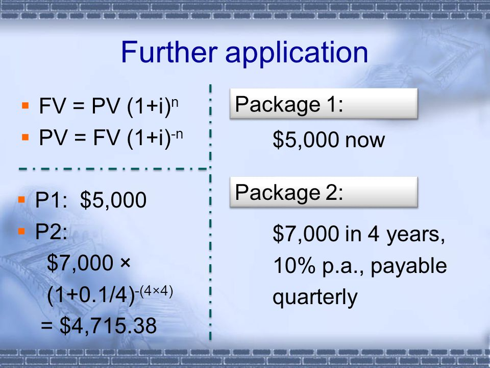 Further application  FV = PV (1+i) n  PV = FV (1+i) -n $5,000 now $7,000 in 4 years, 10% p.a., payable quarterly Package 1: Package 2:  P1: $5,000  P2: $7,000 × (1+0.1/4) -(4×4) = $4,715.38