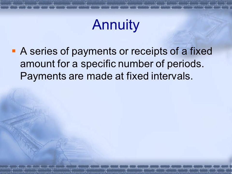 Annuity  A series of payments or receipts of a fixed amount for a specific number of periods.
