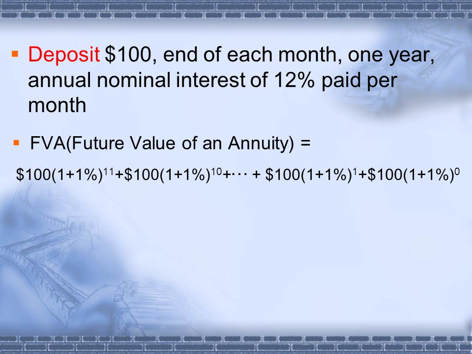  Deposit $100, end of each month, one year, annual nominal interest of 12% paid per month  FVA(Future Value of an Annuity) = … $100(1+1%) 11 +$100(1