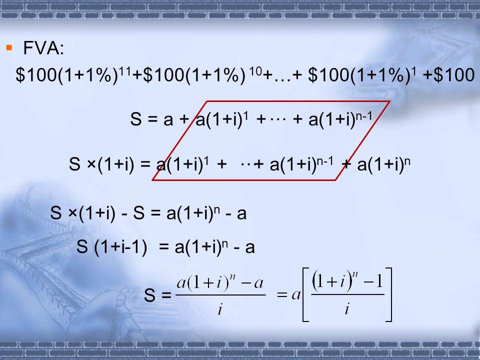  FVA: $100(1+1%) 11 +$100(1+1%) 10 +…+ $100(1+1%) 1 +$100 S ×(1+i) - S = a(1+i) n - a S (1+i-1) = a(1+i) n - a S = S = a + a(1+i) 1 + + a(1+i) n-1 … S ×(1+i) = a(1+i) 1 + + a(1+i) n-1 + a(1+i) n …