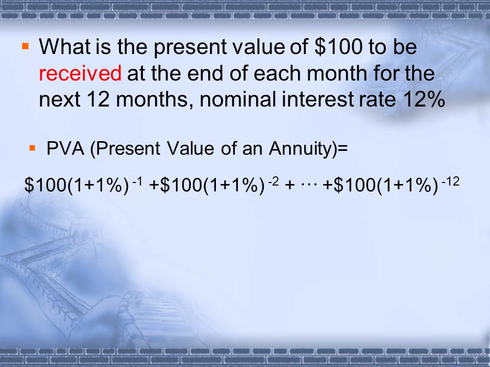  What is the present value of $100 to be received at the end of each month for the next 12 months, nominal interest rate 12%  PVA (Present Value of an Annuity)= … $100(1+1%) -1 +$100(1+1%) -2 + +$100(1+1%) -12