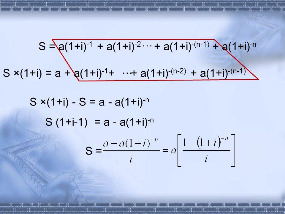 S ×(1+i) - S = a - a(1+i) -n S (1+i-1) = a - a(1+i) -n S = S = a(1+i) -1 + a(1+i) -2 + a(1+i) -(n-1) + a(1+i) -n … S ×(1+i) = a + a(1+i) -1 + + a(1+i) -(n-2) + a(1+i) -(n-1) …