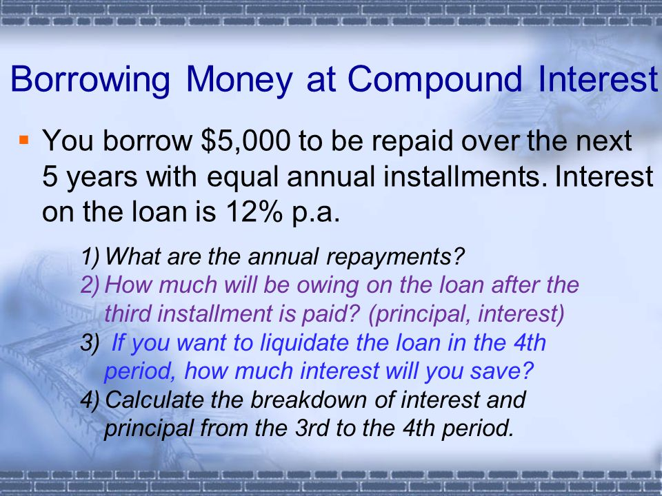 Borrowing Money at Compound Interest  You borrow $5,000 to be repaid over the next 5 years with equal annual installments.