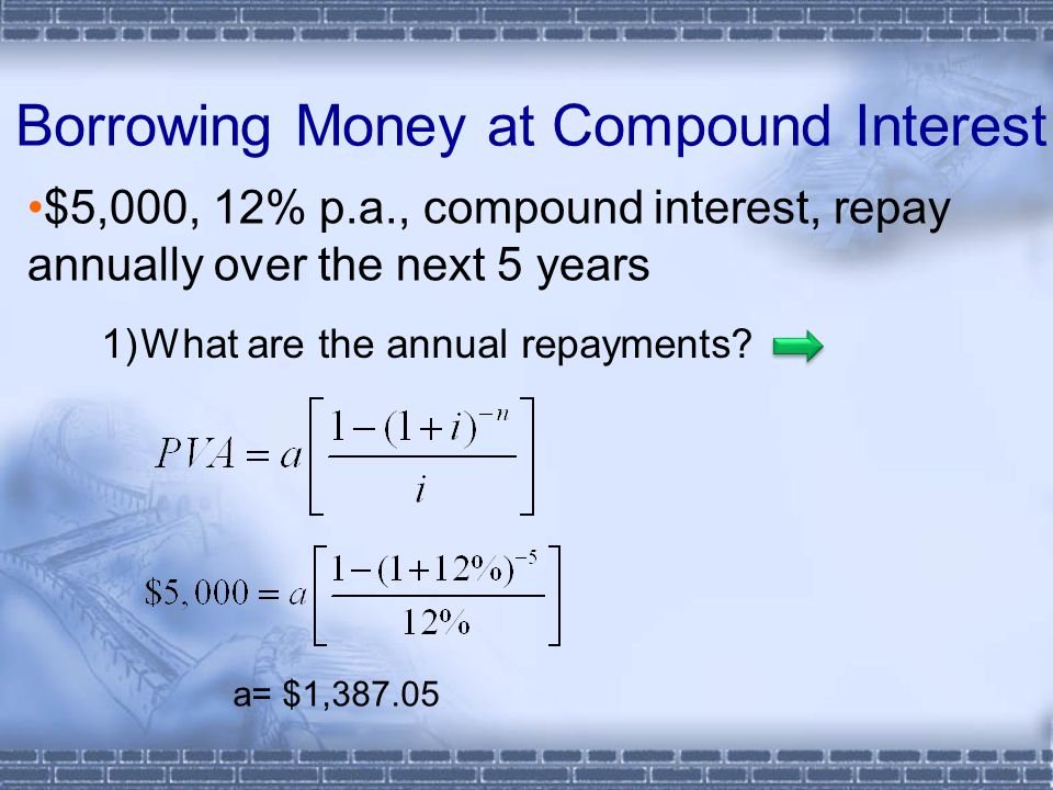 Borrowing Money at Compound Interest $5,000, 12% p.a., compound interest, repay annually over the next 5 years 1)What are the annual repayments? a= $1
