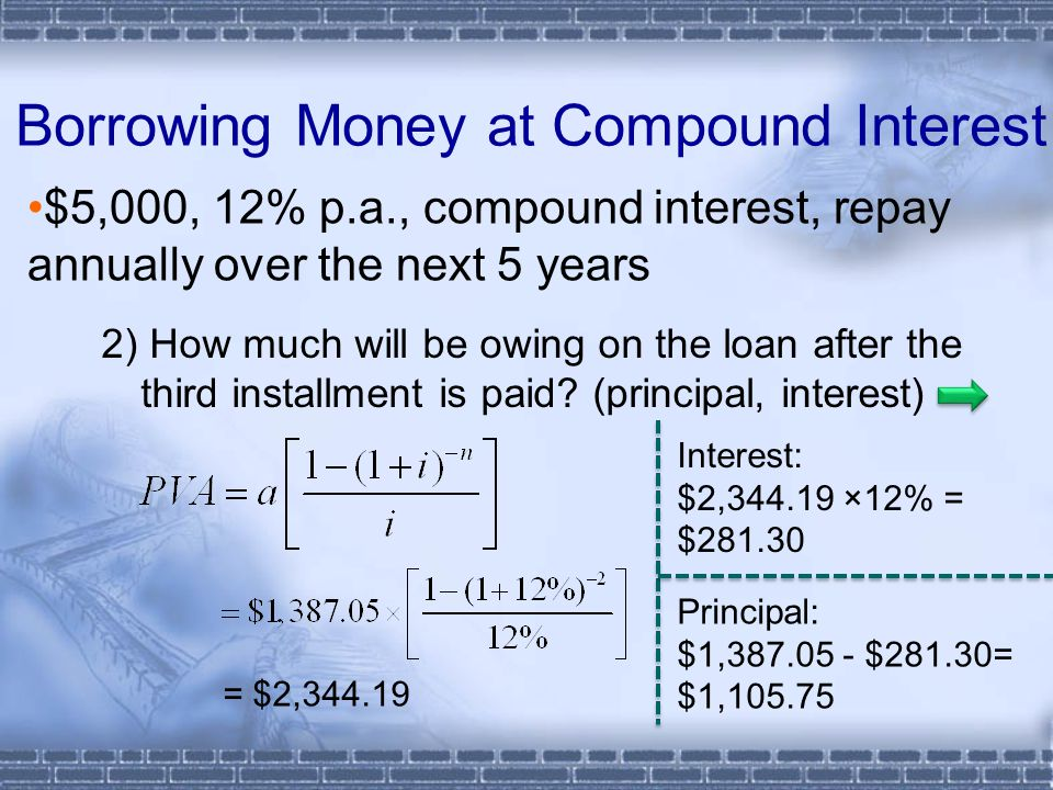 Borrowing Money at Compound Interest $5,000, 12% p.a., compound interest, repay annually over the next 5 years 2) How much will be owing on the loan a
