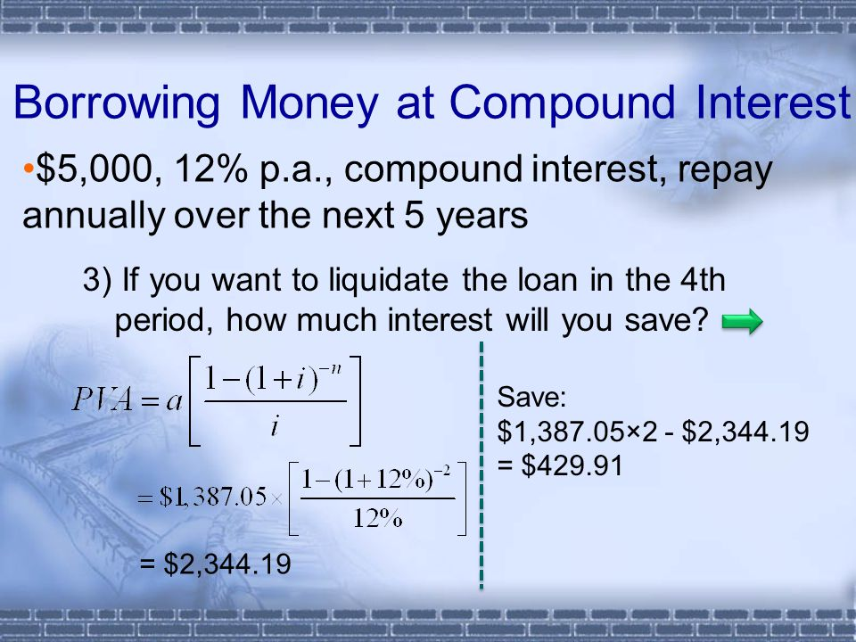 Borrowing Money at Compound Interest $5,000, 12% p.a., compound interest, repay annually over the next 5 years 3) If you want to liquidate the loan in the 4th period, how much interest will you save.