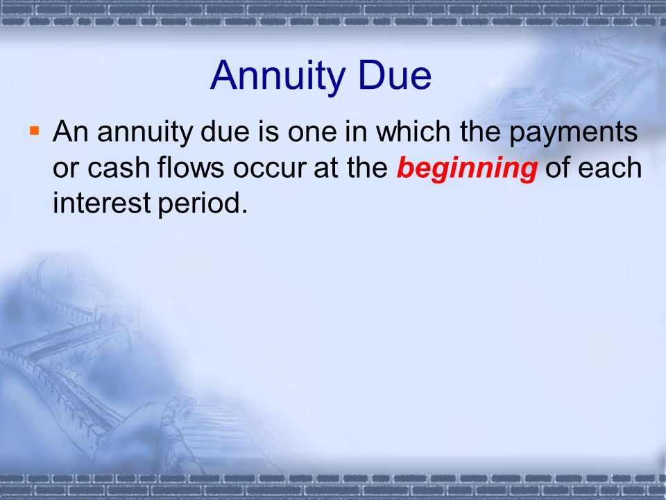 Annuity Due  An annuity due is one in which the payments or cash flows occur at the beginning of each interest period.