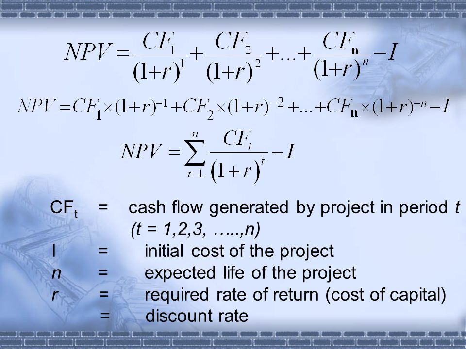 CF t = cash flow generated by project in period t (t = 1,2,3, …..,n) I=initial cost of the project n=expected life of the project r=required rate of return (cost of capital) = discount rate
